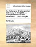 An Italian and English Pocket Dictionary; in Two Parts Compiled from the Best Authorities by G Graglia, G. Graglia, 1140742531