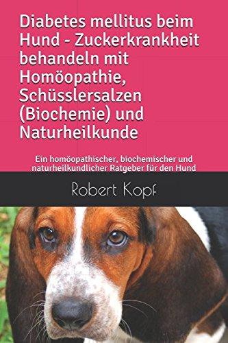 Diabetes mellitus beim Hund Zuckerkrankheit behandeln mit Homöopathie, Schüsslersalzen (Biochemie) und Naturheilkunde: Ein homöopathischer. Ratgeber für den Hund (German Edition)