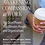 Awakening Compassion at Work: The Quiet Power that Elevates People and Organizations | Monica Worline,Jane E. Dutton