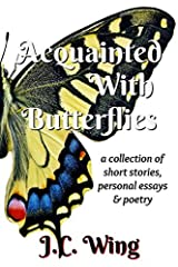 Acquainted With Butterflies: A Collection of Short Stories, Personal Essays & Poetry Paperback