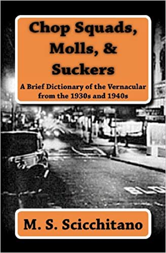 Chop Squads, Molls, & Suckers A Brief Dictionary of the Vernacular from the 1930s and 1940s