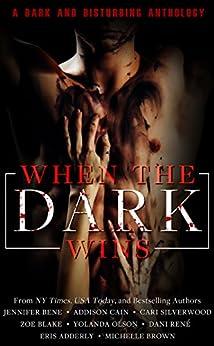 When the Dark Wins by [Cain, Addison, Bene, Jennifer, Silverwood, Cari, Blake, Zoe, Olson, Yolanda, René, Dani, Adderly, Eris, Brown, Michelle]