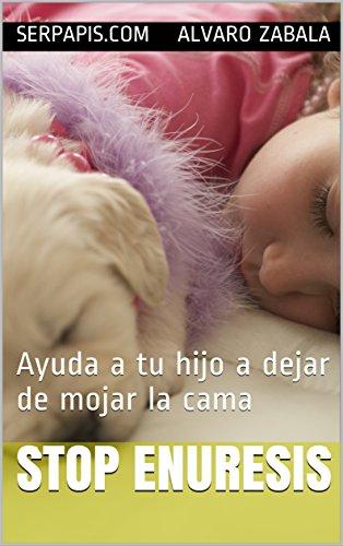 STOP ENURESIS: Ayuda a tu hijo a dejar de mojar la cama (Spanish Edition)