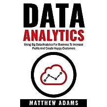 Data Analytics: Using Big Data Analytics For Business To Increase Profits And Create Happy Customers (data analytics, data science, business intelligence)