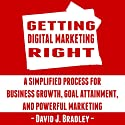 Getting Digital Marketing Right: A Simplified Process for Business Growth, Goal Attainment, and Powerful Marketing Audiobook by David J. Bradley Narrated by David J. Bradley