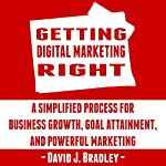 Getting Digital Marketing Right: A Simplified Process for Business Growth, Goal Attainment, and Powerful Marketing | David J. Bradley