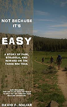 Not Because It's Easy: A story of struggle, pain, and reward on the Tahoe Rim Trail. by [Maliar, David]