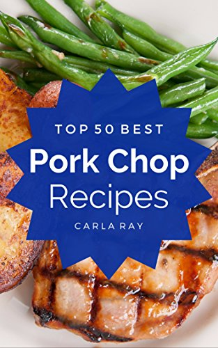 Pork Chops: Top 50 Best Pork Chop Recipes – The Quick, Easy, & Delicious Everyday Cookbook! by Carla Ray