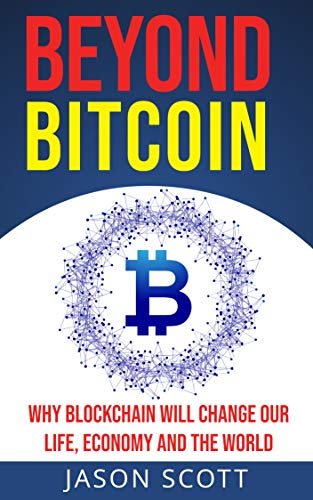 Beyond Bitcoin Why Blockchain will change our life, economy and the world: A Non-Technical guide to cryptocurrencies, Wallet, Ethereum, Litecoin, Zcash, Monero, Ripple, Dash, IOTA and Smart Contract