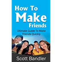 How To Make Friends: Ultimate Guide To Make Friends Quickly (win friends and influence people, how to make friends, social anxiety, influence, charisma, social circle)