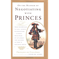 On the Manner of Negotiating with Princes: Classic Principles of Diplomacy and the Art of Negotiation