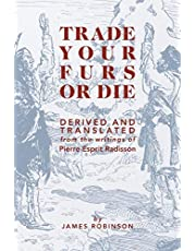 Trade Your Furs or Die: Derived and Translated from the Writings of Pierre Esprit Radisson