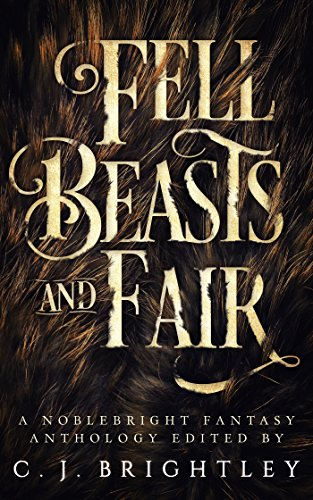 Fell Beasts and Fair: A Noblebright Fantasy Anthology (Lucent Anthologies Book -