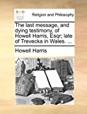 The Last Message, and Dying Testimony, of Howell Harris, Esqr; Late of Trevecka in Wales, Howell Harris, 1140894951