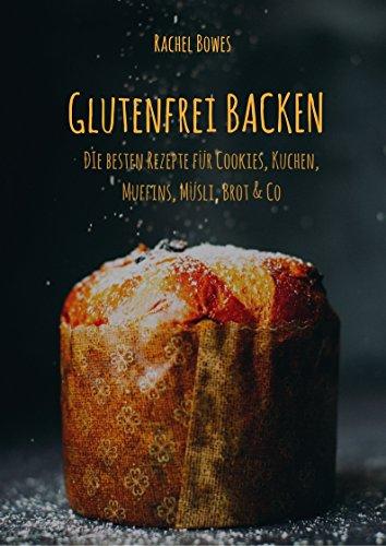 Glutenfrei Backen: Die besten Rezepte: Besondere Rezepte für Cookies, Kuchen, Muffins, Müsli, Brot & Co  (German Edition) by Rachel Bowes