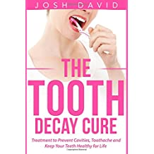 The Tooth Decay Cure: Treatment to Prevent Cavities, Toothache and Keep Your Teeth Healthy for Life
