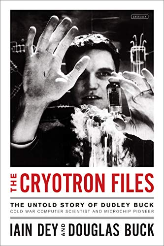 The Cryotron Files: The Untold Story of Dudley Buck, Cold War Computer Scientist and Microchip ()