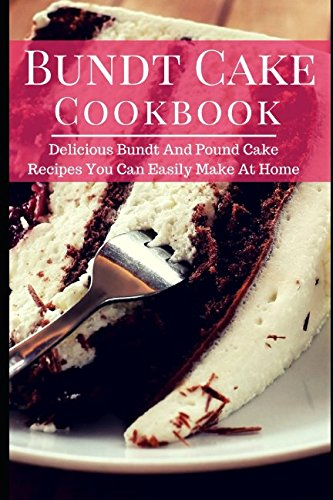 Bundt Cake Cookbook: Delicious Bundt And Pound Cake Recipes You Can Easily Make At Home (Baking (Bundt Pound Cake)