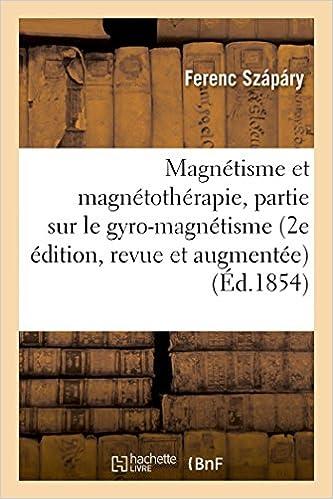 Livres gratuits en ligne Magnétisme et magnétothérapie 2e édition, revue et augmentée d'une 3e partie sur le gyro-magnétisme pdf