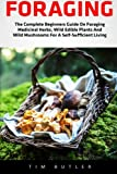 Foraging: The Complete Beginners Guide On Foraging Medicinal Herbs, Wild Edible Plants And Wild Mushrooms For A Self-Sufficient Living (Wilderness Survival, Foraging Guide, Wildcrafting)