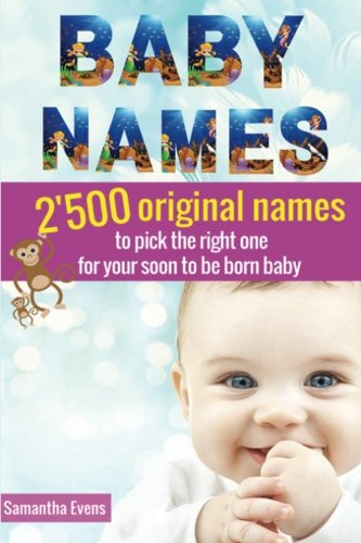 Baby Names: 2'500 Original names to pick the right one for your soon to be born baby (baby names book, baby names 2016, meanings, boys, girls, names, origins, popular)