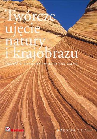 Twórcze ujecie natury i krajobrazu. Obudz w sobie fotograficzny zmysl (Polska wersja jezykowa)