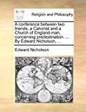 A Conference Between Two Friends, a Calvinist and a Church of England-Man, Concerning Predestination by Edward Nicholson, Edward Nicholson, 117004607X