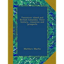 Vancouver island and British Columbia. Their history, resources and prospects