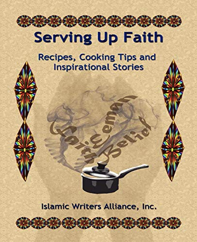 Serving Up Faith: Recipes-Cooking Tips-Inspirational Stories by Islamic Writers Alliance