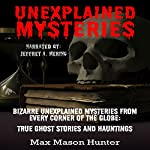 Unexplained Mysteries: Bizarre Unexplained Mysteries from Every Corner of the Globe: True Ghost Stories and Hauntings Box Set | Max Mason Hunter