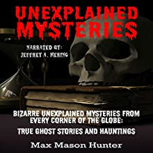 Unexplained Mysteries: Bizarre Unexplained Mysteries from Every Corner of the Globe: True Ghost Stories and Hauntings Box Set Audiobook by Max Mason Hunter Narrated by Jeffrey A. Hering