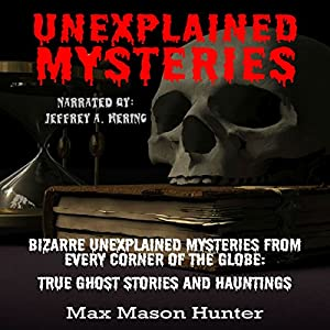 Unexplained Mysteries: Bizarre Unexplained Mysteries from Every Corner of the Globe Audiobook