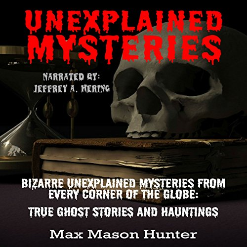 (Unexplained Mysteries: Bizarre Unexplained Mysteries from Every Corner of the Globe: True Ghost Stories and Hauntings Box Set)
