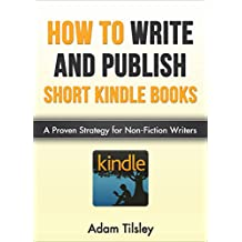 How to Write and Publish Short Kindle Books: A Proven Strategy for Non-Fiction Writers (Writing, Kindle Book Writing, Making Money Online, Publishing)