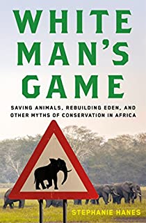 Book Cover: White man's game : saving animals, rebuilding Eden, and other myths of conservation in Africa