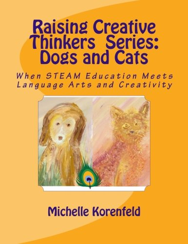 Raising Creative Thinkers  Series - Dogs and Cats: When STEAM Education Meets Language Arts and Creativity by CreateSpace Independent Publishing Platform