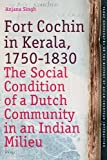 Fort Cochin in Kerala, 1750-1830 : The Social Condition of a Dutch Community in an Indian Milieu, Singh, Anjana, 9004168168