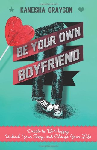 Download Be Your Own Boyfriend: Decide to Be Happy, Unleash Your Sexy, and Change Your Life pdf epub