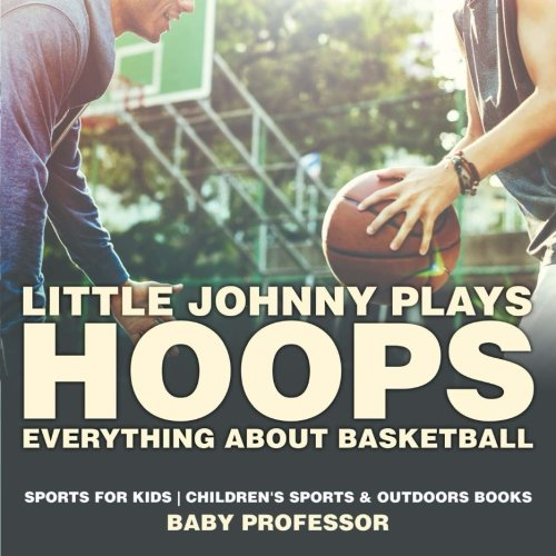Little Johnny Plays Hoops : Everything about Basketball - Sports for Kids | Children's Sports & Outdoors Books