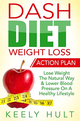 Flat Belly: Dash Diet Weight Loss Action Plan: Lose Weight The Natural Way & Lower Blood Pressure On A Healthy Lifestyle by Keely Hult