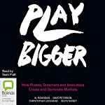Play Bigger: How Pirates, Dreamers and Innovators Create and Dominate Markets | Al Ramadan,Dave Peterson,Christopher Lochhead,Kevin Maney