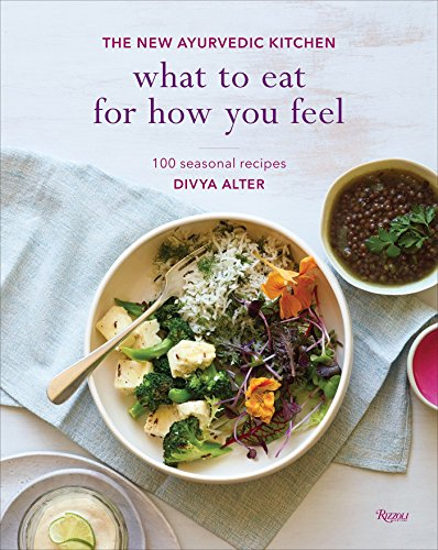 What to Eat for How You Feel: The New Ayurvedic Kitchen - 100 Seasonal Recipes by RIZZOLI
