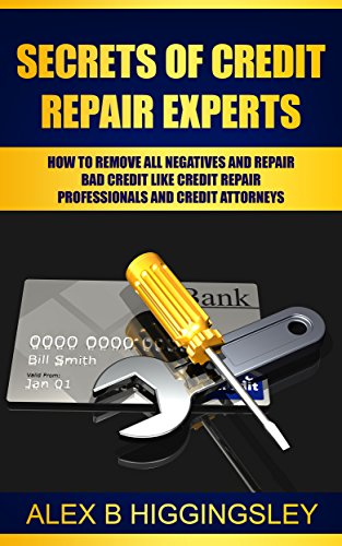 Secrets of Credit Repair Experts: How To Remove All Negatives And Repair Bad Credit Like Credit Repair Professionals And Credit  Attorneys by [Higgingsley, Alex B ]