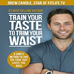 Train Your Taste to Trim Your Waist: A Simple Method to Love the Food That Loves You Back | Drew Canole