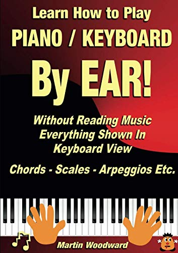 Learn How to Play Piano / Keyboard BY EAR! Without Reading Music: Everything Shown In Keyboard View Chords - Scales - Arpeggios Etc.