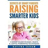 Secrets of Smart Parents Raising Smarter Kids: A Short Guide to Easy, Quick & Joyful Parenting Techniques