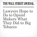 Lawyers Hope to Do to Opioid Makers What They Did to Big Tobacco | Jeanne Whalen