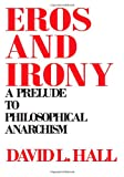 Eros and Irony : A Prelude to Philosophical Anarchism, Hall, David L., 0873955862
