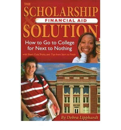[(Scholarship Financial Aid Solution: How to Go to College for Next to Nothing )] [Author: Debra Lipphardt] [Apr-2008]