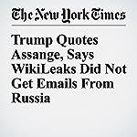Trump Quotes Assange, Says WikiLeaks Did Not Get Emails From Russia | Scott Shane,Julie Hirschfeld Davis